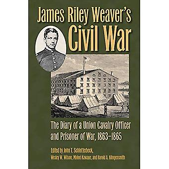 James Riley Weaver's Civil War: The Diary of a Union� Cavalry Officer and Prisoner of War, 1863-1865 (Civil War Soldiers and Strategies)