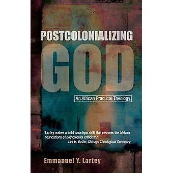 Postcolonializing God An African Practical Theology by Lartey & Emmanuel Y.