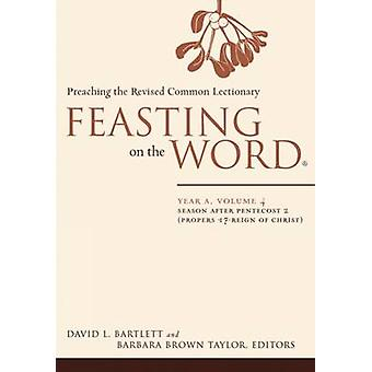 Feasting on the Word Year A Volume 4 Season After Pentecost 2 Propers 17Reign of Christ by Bartlett & David L.