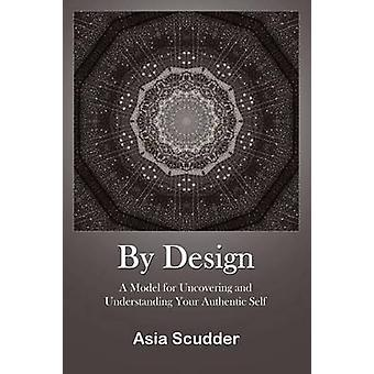 By Design A Model for Uncovering and Understanding Your Authentic Self by Scudder & Asia