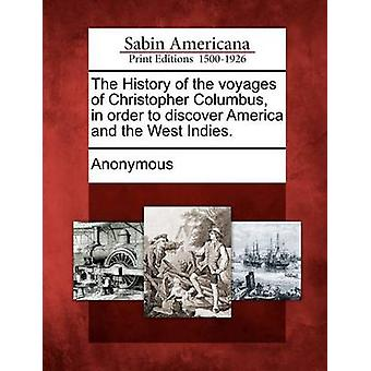 The History of the voyages of Christopher Columbus in order to discover America and the West Indies. by Anonymous