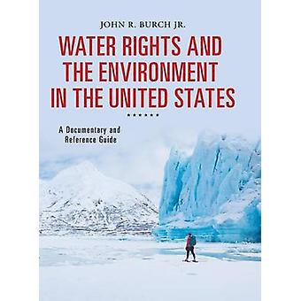 Water Rights and the Environment in the United States A Documentary and Reference Guide by Burch & John