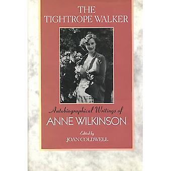 The Tightrope Walker Autobiographical Writings of Anne Wilkinson by Wilkinson & Anne