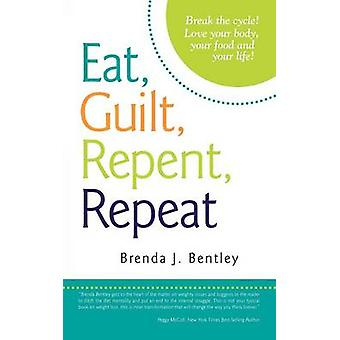 Eat Guilt Repent Repeat Break the Cycle Love Your Body Your Food and Your Life by Bentley & Brenda J.