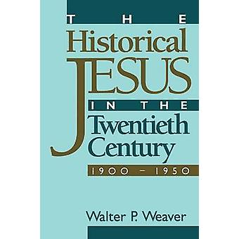 The Historical Jesus in the Twentieth Century by Weaver & Walter P.