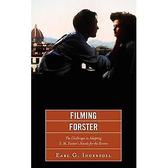 Filming Forster The Challenges of Adapting E.M. Forsters Novels for the Screen by Ingersoll & Earl G.