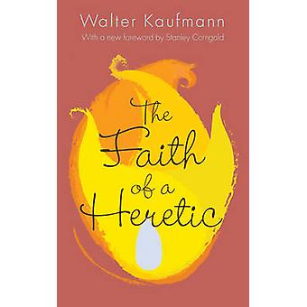 The Faith of a Heretic (Revised & updated ed) by Walter A. Kaufmann -