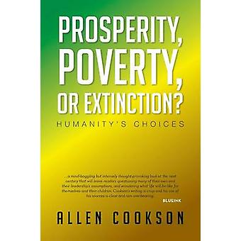 Prosperity - Poverty or Extinction? - Humanity's Choices by Allen Cook