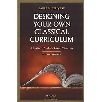 Designing Your Own Classical Curriculum - A Guide to Catholic Home Edu
