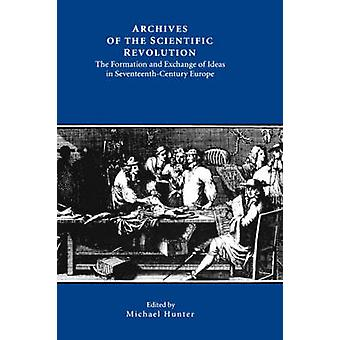 Archives of the Scientific Revolution The Formation and Exchange of Ideas in SeventeenthCentury Europe by Hunter & Michael