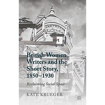 British Women Writers and the Short Story 18501930 Reclaiming Social Space by Krueger & Kate