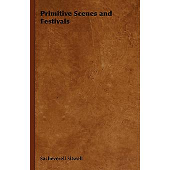 Primitive Scenes and Festivals by Sitwell & Sacheverell