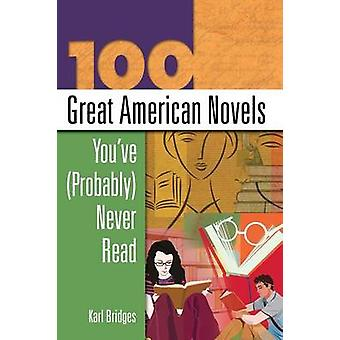 100 Great American Novels Youve Probably Never Read by Bridges & Karl