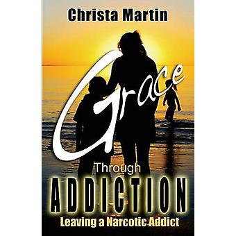 Grace Through Addiction Leaving a Narcotic Addict by Martin & Christa