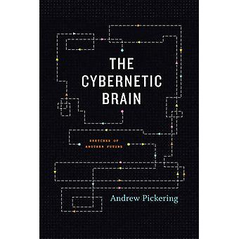 The Cybernetic Brain - Sketches of Another Future by Andrew Pickering