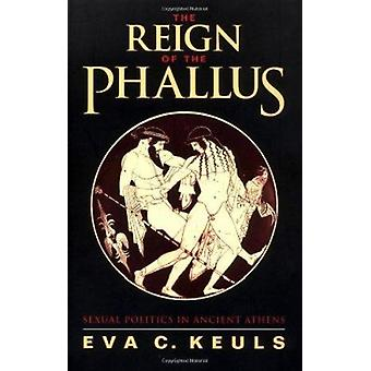The Reign of the Phallus - Sexual Politics in Ancient Athens by Eva C.