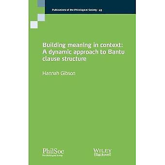Building Meaning in Context: A Dynamic Approach� to Bantu Clause Structure (Publications of the Philological Society)