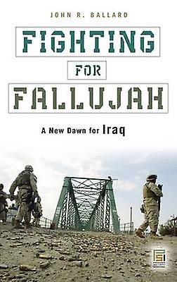 Fighting for Fallujah A New Dawn for Iraq by Ballard & John