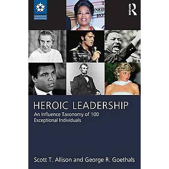 Heroische Führung eine Taxonomie der Einfluss von 100 außergewöhnlichen Persönlichkeiten von Allison & Scott T.