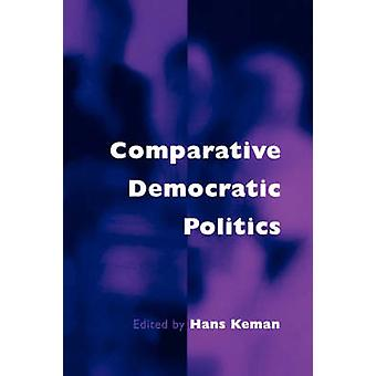 Comparative Democratic Politics A Guide to Contemporary Theory and Research by Keman & Hans