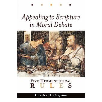 Appealing to Scripture in Moral Debate Five Hermeneutical Rules by Cosgrove & Charles H.