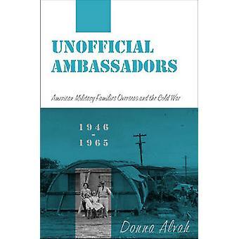 Inoffizielle Botschafter amerikanischen Soldaten und deren Angehörige im Ausland und der kalte Krieg 19461965 von Alvah & Donna