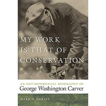 My Work Is That of Conservation An Environmental Biography of George Washington Carver by Hersey & Mark D.