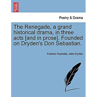 The Renegade a grand historical drama in three acts and in prose. Founded on Drydens Don Sebastian. by Reynolds & Frederic