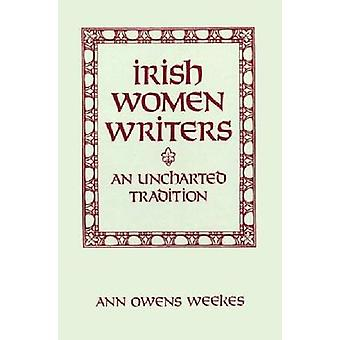 Irish Women Writers An Uncharted Tradition by Weekes & Ann Owens