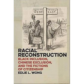 Racial Reconstruction Black Inclusion Chinese Exclusion and the Fictions of Citizenship by Wong & Edlie L.