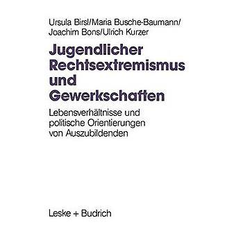 Jugendlicher Rechtsextremismus und Gewerkschaften Lebensverhltnisse und politische Orientierungen von Auszubildenden por Birsl y Ursula