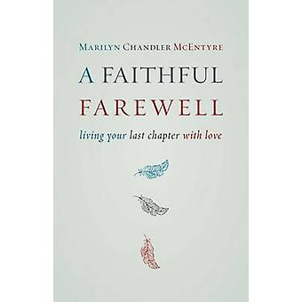 A Faithful Farewell - Living Your Last Chapter with Love by Marilyn Ch