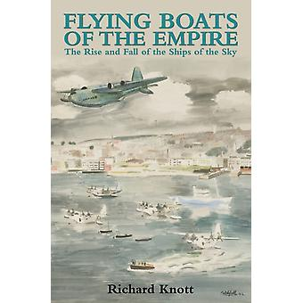 Flying Boats of the Empire: The Rise and Fall of the Ships of the Sky (Hardcover) by Knott Richard