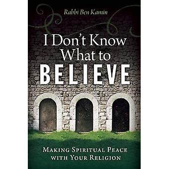I Dont Know What to Believe  Making Spiritual Peace with Your Faith by Rabbi Ben Kamin