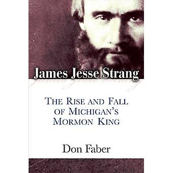 James Jesse Strang - The Rise and Fall of Michigan's Mormon King by Do