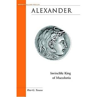 Alexander - Invincible King of Macedonia by Peter Tsouras - 9781574886
