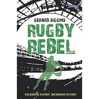 Rugby Rebel - Discovering History - Uncovering Mystery by Gerard Siggi