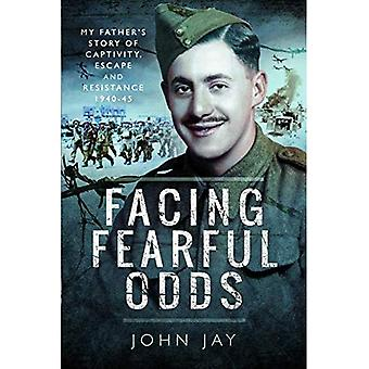 Facing Fearful Odds: My Father's Extraordinary Experiences of Captivity, Escape and Resistance 1940-45