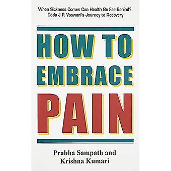 How to Embrace Pain: When Sickness Comes Can Health be Far Behind? Dada J. P. Vaswani's Journey to Recovery