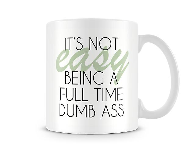 It's Not Easy Being A Full Time Dumb Ass Printed Mug