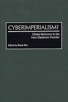 Cyberimperialism Global Relations in the nouveau Electronic Froncravater by Ebo & Bosah L.