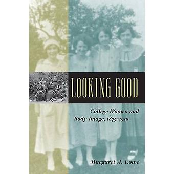 Looking Good College Women and Body Image 18751930 by Lowe & Margaret A.