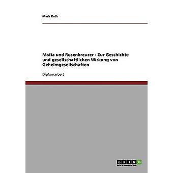 Mafia Und Rosenkreuzer. Geheimgesellschaften Geschichte Und Gesellschaftliche Wirkung von Ruth & Mark