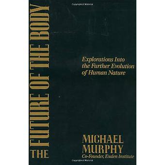 The Future of the Body - Explorations into the Further Evolution of Hu