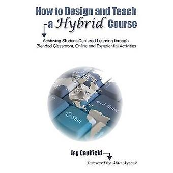 How to Design and Teach a Hybrid Course - Achieving Student-Centered L