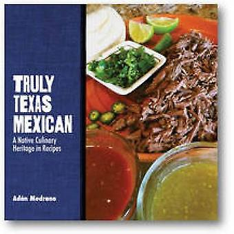 Truly Texas Mexican - A Native Culinary Heritage in Recipes by Adan M.