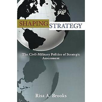 Shaping Strategy - The Civil-Military Politics of Strategic Assessment