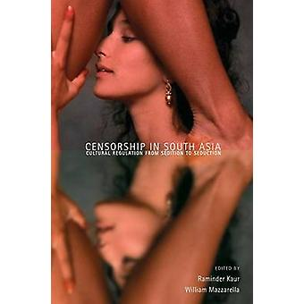 Censorship in South Asia Cultural Regulation from Sedition to Seduction by Kaur & Raminder