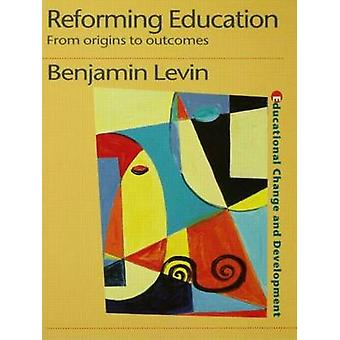 Reforming Education From Origins to Outcomes by Levin & Benjamin