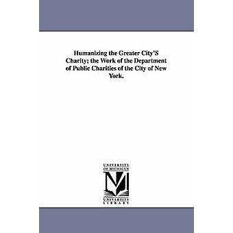 Humanisering større byens veldedighet arbeidet til avdelingen for offentlig veldedige av byen New York. av New York N y.. & York N y..
